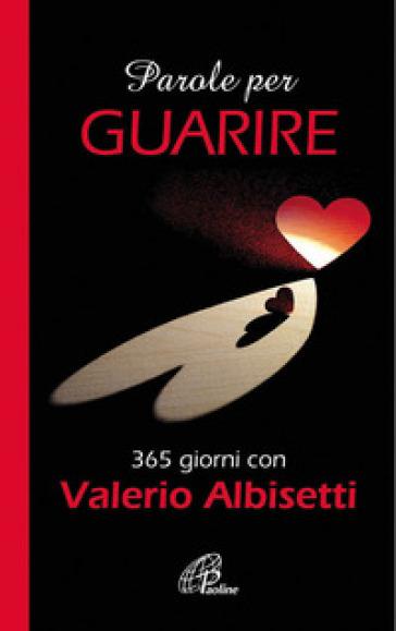 Parole per guarire. 365 giorni con Valerio Albisetti - Valerio Albisetti |
