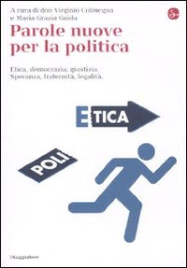 Parole nuove per la politica. Etica, democrazia, giustizia. Speranza, fraternità, legalità - V. Colmegna | Kritjur.org