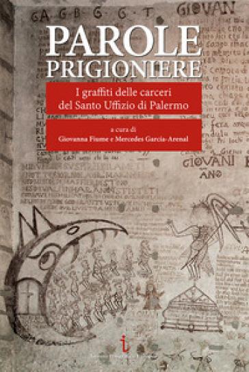 Parole prigioniere. I graffiti delle carceri del Santo Uffizio di Palermo. Ediz. illustrata - G. Fiume |