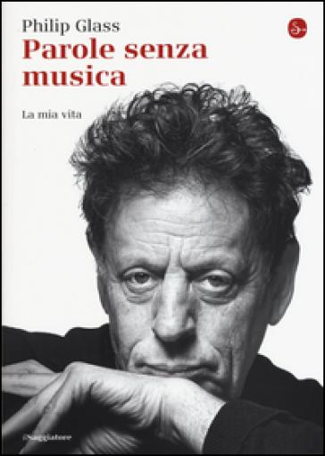Parole senza musica. La mia vita - Philip Glass |