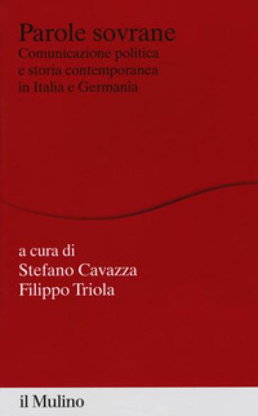 Parole sovrane. Comunicazione politica e storia contemporanea in Italia e in Germania - S. Cavazza  