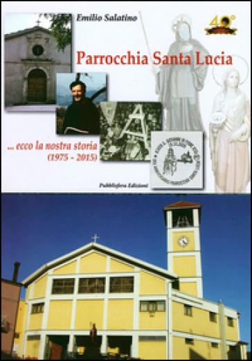 Parrocchia Santa Lucia... Ecco la nostra storia (1975-2015) - Emilio Salatino |