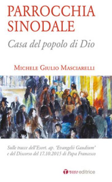 Parrocchia sinodale. Casa del popolo di Dio - Michele Giulio Masciarelli | Kritjur.org