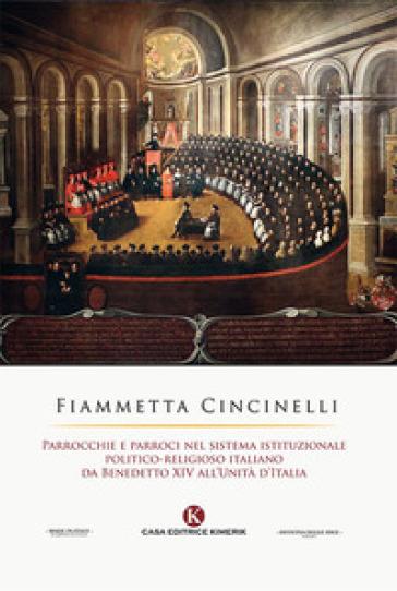 Parrocchie e parroci nel sistema istituzionale politico-religioso italiano da Benedetto XIV all'Unità d'Italia - Fiammetta Cincinelli  