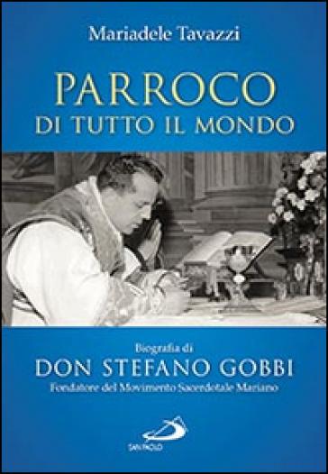 Parroco di tutto il mondo. Biografia di don Stefano Gobbi Fondatore del Movimento Sacerdotale Mariano - Mariadele Tavazzi |