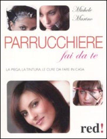 Parrucchiere fai da te. La piega, la tintura, le cure da fare in casa - Michele Marino | Rochesterscifianimecon.com