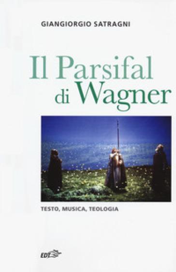 Il Parsifal di Wagner. Testo, musica, teologia - Giangiorgio Satragni |