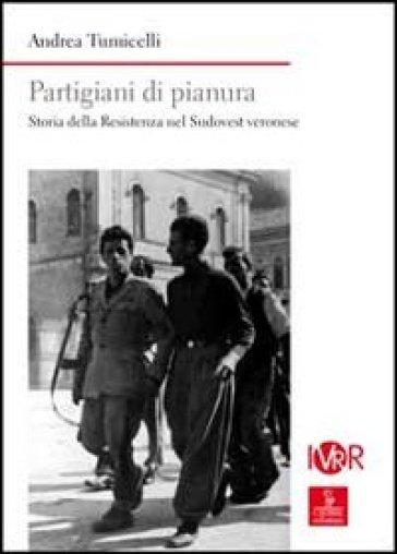 Partigiani di pianura. Storia della Resistenza nel sudovest veronese - Andrea Tumicelli |
