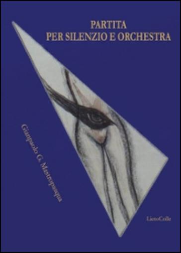 Partita per silenzio e orchestra - Gianpaolo G. Mastropasqua |