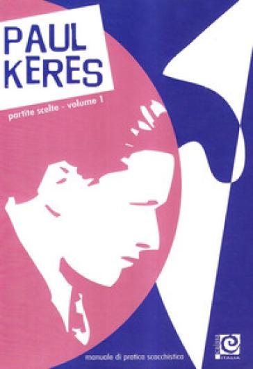 Partite scelte. 1.Manuale di pratica scacchistica - Paul Keres   Rochesterscifianimecon.com