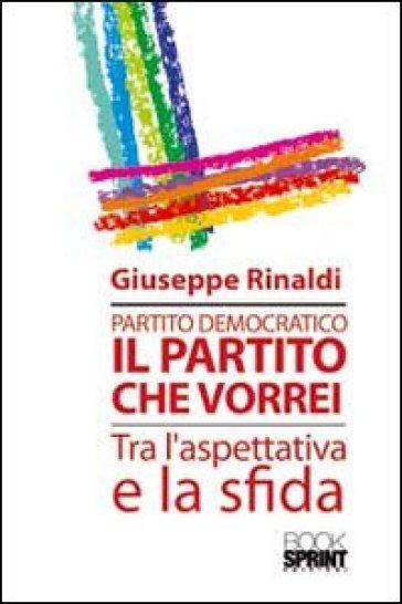 Partito democratico. Il partito che vorrei tra l'aspettativa e la sfida - Giuseppe Rinaldi |