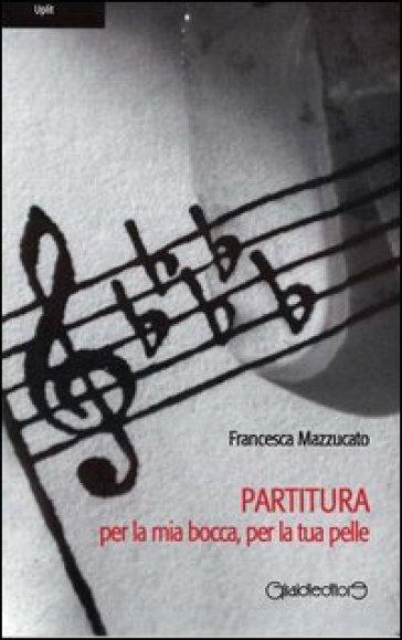 Partitura per la mia bocca, per la tua pelle - Francesca Mazzucato |