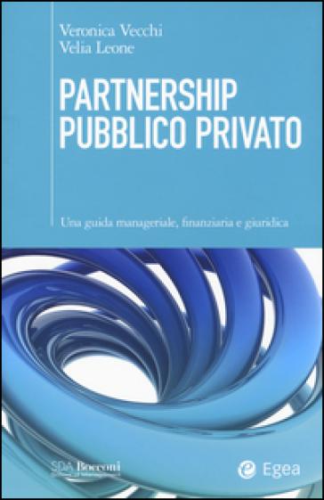 Partnership pubblico privato. Una guida manageriale, finanziaria e giuridica - Veronica Vecchi |