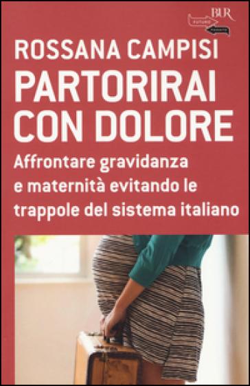 Partorirai con dolore. Affrontare gravidanza e maternità evitando le trappole del sistema italiano - Rossana Campisi | Rochesterscifianimecon.com