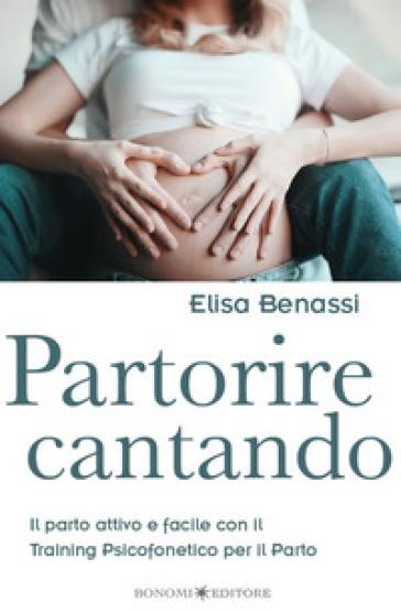 Partorire cantando. Il parto attivo e facile con il training psicofonetico per il parto - Elisa Benassi |