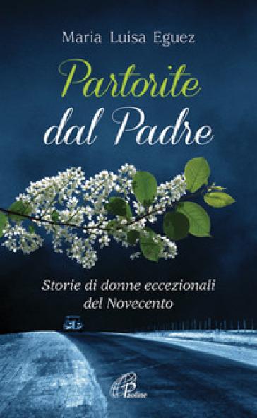 Partorite dal Padre. Storie di donne eccezionali del Novecento - Eguez Maria Luisa |
