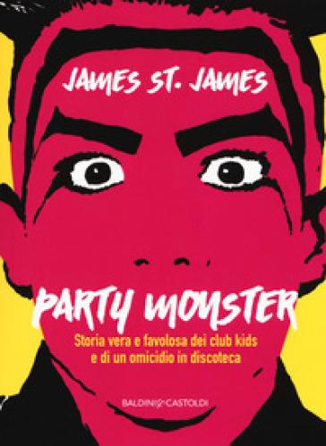 Party monster. Storia vera e favolosa dei club kids e di un omicidio in discoteca - James St. James pdf epub