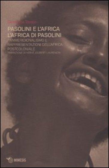 Pasolini e l'Africa. L'Africa di Pasolini. Panmeridionalismo e rappresentazioni dell'Africa postcoloniale - Giovanna Trento |