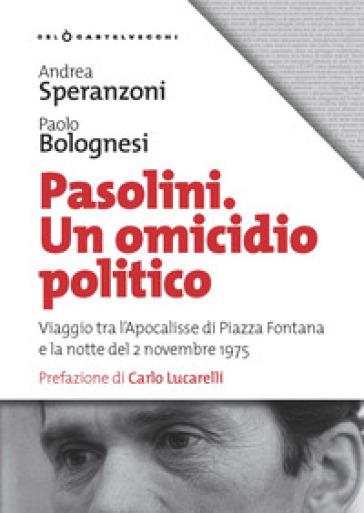 Pasolini. Un omicidio politico. Viaggio tra l'apocalisse di Piazza Fontana e la notte del 2 novembre 1975 - Paolo Bolognesi |