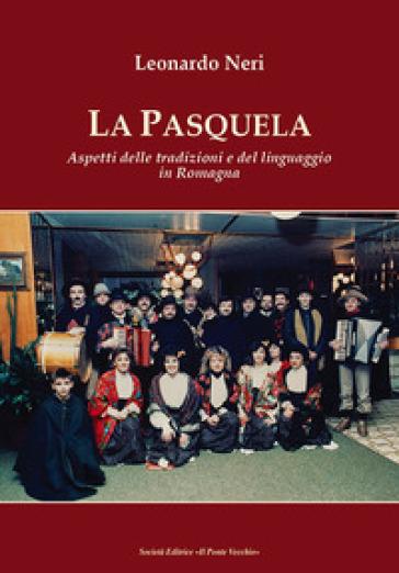 La Pasquela. Aspetti delle tradizioni e del linguaggio in Romagna - Leonardo Neri |
