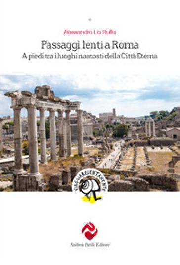 Passaggi lenti a Roma. A piedi tra i luoghi nascosti della Città Eterna - Alessandra La Ruffa |