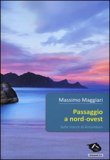 Passaggio a Nord Ovest. Sulle tracce di Amundsen - Massimo Maggiari | Rochesterscifianimecon.com