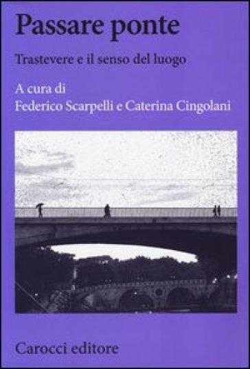 Passare ponte. Trastevere e il senso del luogo - F. Scarpelli |