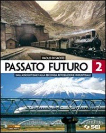 Passato futuro. Per le Scuole superiori. 2: Dall'assolutismo alla seconda rivoluzione industriale - Paolo Di Sacco  