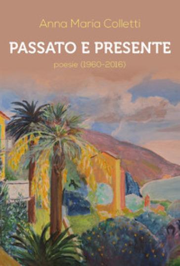 Passato e presente. Poesie (1960-2016) - Anna Maria Colletti |