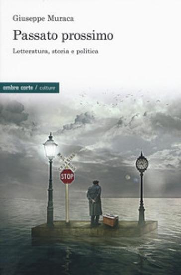 Passato prossimo. Letteratura, storia e politica - Giuseppe Muraca | Rochesterscifianimecon.com