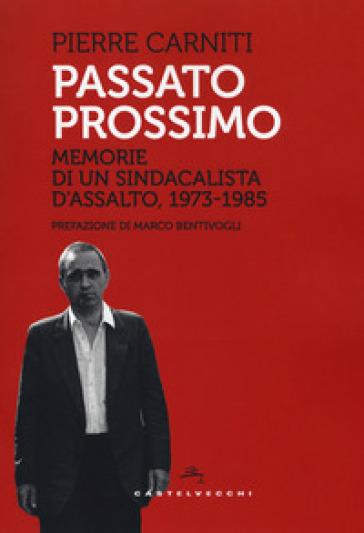 Passato prossimo. Memorie di un sindacalista d'assalto, 1973-1985 - Pierre Carniti | Kritjur.org