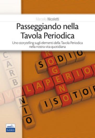 Passeggiando nella tavola periodica. Uno storytelling sugli elementi della tavola periodica nella nostra vita quotidiana - Marcello Nicoletti |