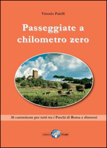 Passeggiate a chilometro zero. 36 camminate per tutti tra i Parchi di Roma e dintorni
