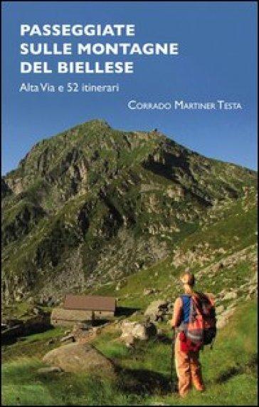 Passeggiate sulle montagne del biellese. Alta Via e 52 itinerari - Corrado Martiner Testa |