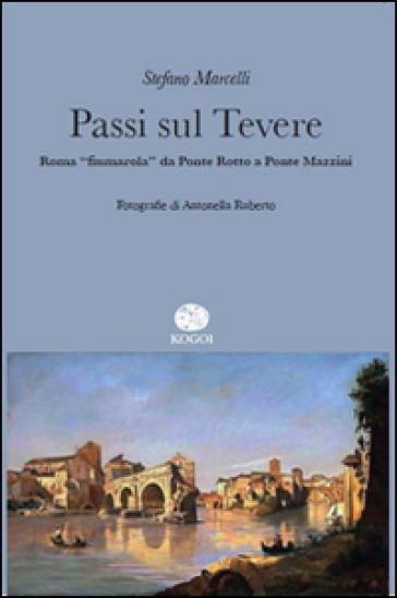 Passi sul Tevere. Roma «fiumarola» da Ponte Rotto a Ponte Mazzini - Stefano Marcelli |