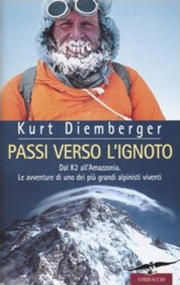 Passi verso l'ignoto. Dal K2 all'Amazzonia. Le avventure di uno dei più grandi alpinisti viventi - Kurt Diemberger |