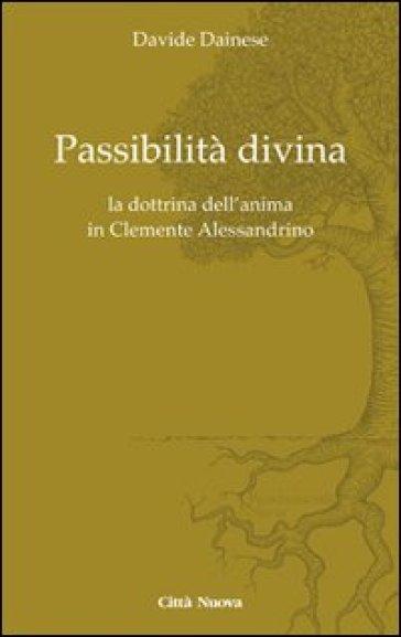 Passibilità divina. La dottrina dell'anima in Clemente Alessandrino - Davide Dainese |
