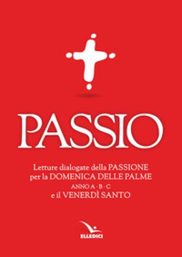 Passio. Letture dialogate della Passione per la Domenica delle Palme (anno A, B e C) e il Venerdì santo - Centro evangelizzazione e catechesi «don Bosco»  