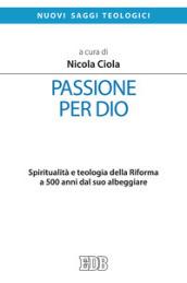 Passione per Dio. Spiritualità e teologia della Riforma a 500 anni dal suo albeggiare