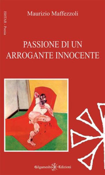 Passione di un arrogante innocente - Maurizio Maffezzoli |