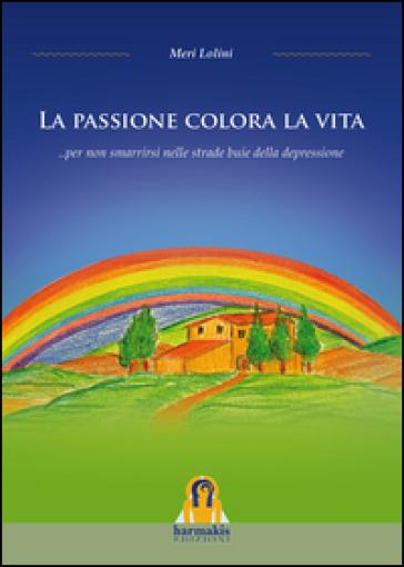 La Passione colora la vita... per non smarrirsi nelle strade buie della depressione - Meri Lolini   Kritjur.org