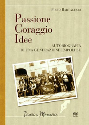 Passione coraggio idee. Autobiografia di una generazione empolese - Piero Bartalucci | Kritjur.org