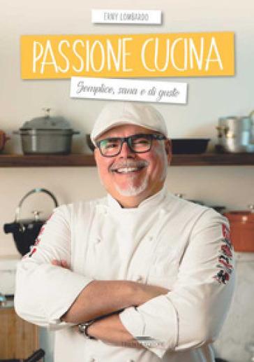 Passione cucina. Semplice, sana e di gusto - Erny Lombardo  