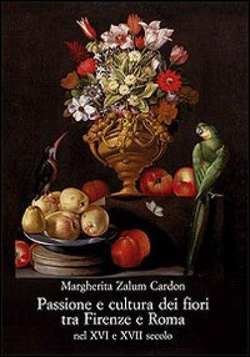 Passione e cultura dei fiori tra Firenze e Roma nel XVI e XVII secolo - Margherita Zalum Cardon | Rochesterscifianimecon.com