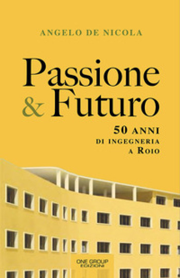 Passione & futuro. 50 anni di ingegneria a Roio - Angelo De Nicola | Jonathanterrington.com