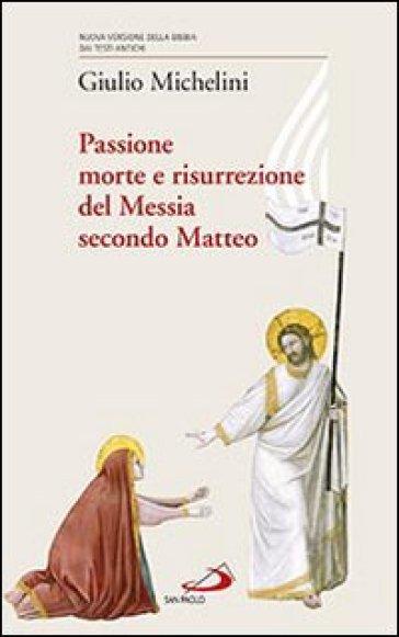Passione, morte e risurrezione del Messia secondo Matteo - Giulio Michelini |