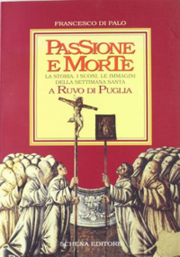 Passione e morte. La storia, i suoni, le immagini della Settimana santa a Ruvo di Puglia - Francesco Di Palo  
