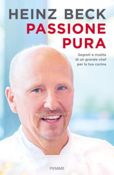 Passione pura. Segreti e ricette di un grande chef per la tua cucina - Heinz Beck pdf epub