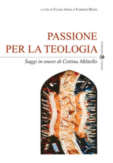 Passione per la teologia. Saggi in onore di Cettina Militello - Clara Aiosa  