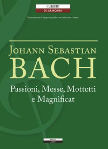Passioni, Messe, Mottetti e Magnificat. Testo tedesco a fronte - Johann Sebastian Bach  